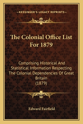 The Colonial Office List for 1879: Comprising Historical and Statistical Information Respecting the Colonial Dependencies of Great Britain (1879) - Fairfield, Edward