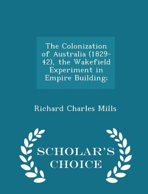 The Colonization of Australia (1829-42), the Wakefield Experiment in Empire Building; - Scholar's Choice Edition - Mills, Richard Charles
