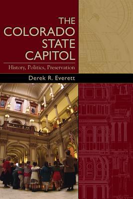 The Colorado State Capitol: History, Politics, Preservation - Everett, Derek