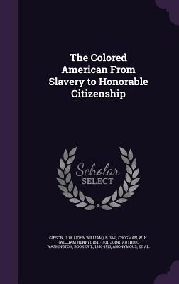 The Colored American from Slavery to Honorable Citizenship - Gibson, J W B 1841, and Crogman, W H 1841-1931, and Washington, Booker T