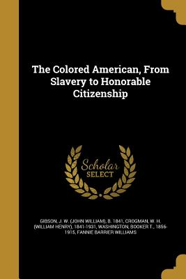 The Colored American, from Slavery to Honorable Citizenship - Gibson, J W (John William) B 1841 (Creator), and Crogman, W H (William Henry) 1841-193 (Creator), and Washington, Booker T...