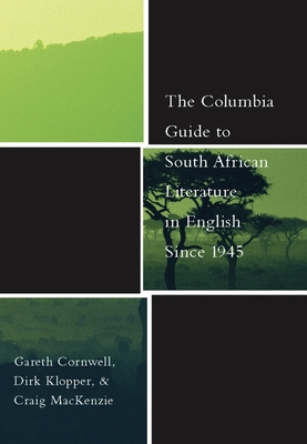 The Columbia Guide to South African Literature in English Since 1945 - Cornwell, Gareth, Professor, and Klopper, Dirk, Professor, and MacKenzie, Craig, Professor