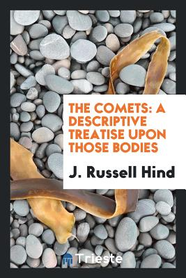 The Comets: A Descriptive Treatise Upon Those Bodies - Hind, J Russell