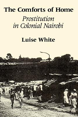 The Comforts of Home: Prostitution in Colonial Nairobi - White, Luise