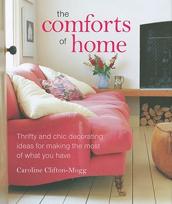 The Comforts of Home: Thrifty and Chic Decorating Ideas for Making the Most of What You Have - Clifton-Mogg, Caroline