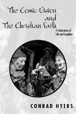 The Comic Vision and the Christian Faith: A Celebration of Life and Laughter - Hyers, Conrad, Th.M., Ph.D.