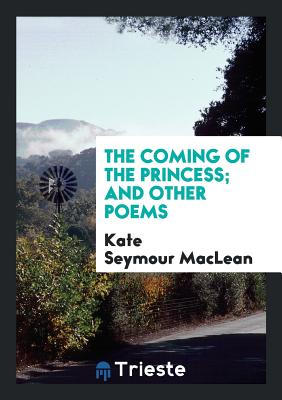 The Coming of the Princess; And Other Poems - MacLean, Kate Seymour