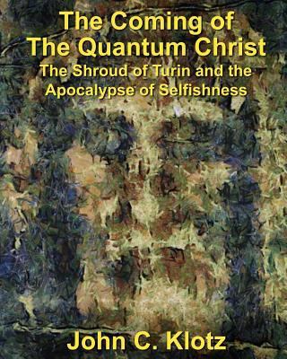 The Coming of the Quantum Christ: The Shroud of Turin and the Apocalypse of Selfishess - Klotz, John C, and Lanzarone, Michael R (Editor)