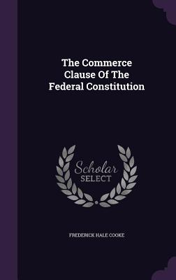 The Commerce Clause of the Federal Constitution - Cooke, Frederick Hale