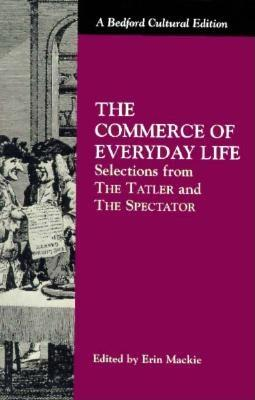 """The Commerce of Everyday Life: Selections from """"The Tatler"""" and """"The Spectator"""" - Addison, Joseph, and Steele, Richard, Sir, and MacKie, Erin (Editor)"""