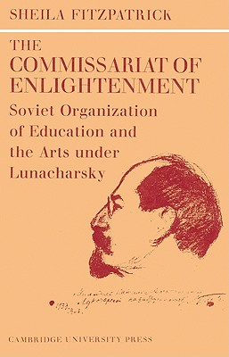 The Commissariat of Enlightenment: Soviet Organization of Education and the Arts Under Lunacharsky, October 1917 1921 - Fitzpatrick, Sheila, and Sheila, Fitzpatrick