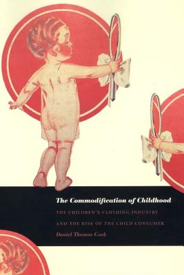 The Commodification of Childhood: The Children's Clothing Industry and the Rise of the Child Consumer - Cook, Daniel Thomas