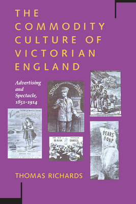 The Commodity Culture of Victorian England: Advertising and Spectacle, 1851-1914 - Richards, Thomas