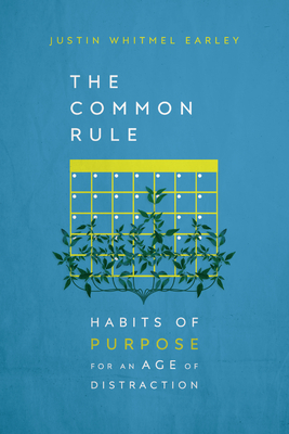 The Common Rule: Habits of Purpose for an Age of Distraction - Earley, Justin Whitmel