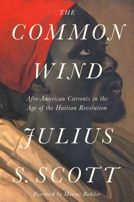 The Common Wind: Afro-American Currents in the Age of the Haitian Revolution - Scott, Julius S, and Rediker, Marcus (Foreword by)