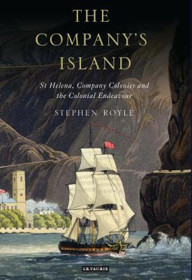The Company's Island: St. Helena, Company Colonies and the Colonial Endeavour - Royle, Stephen A