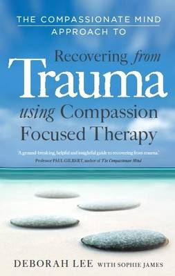 The Compassionate Mind Approach to Recovering from Trauma: Series Editor, Paul Gilbert - Lee, Deborah, and James, Sophie