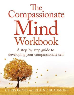 The Compassionate Mind Workbook: A step-by-step guide to developing your compassionate self - Irons, Chris, and Beaumont, Elaine, Dr.