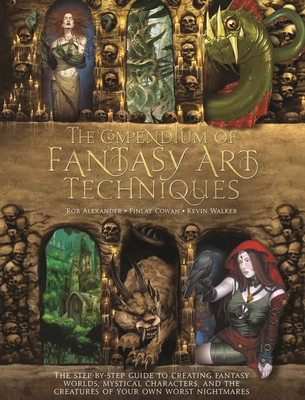 The Compendium of Fantasy Art Techniques: The Step-By-Step Guide to Creating Fantasy Worlds, Mystical Characters, and the Creatures of Your Own Worst Nightmares - Alexander, Rob, and Cowan, Finlay, and Walker, Kevin