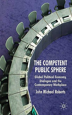 The Competent Public Sphere: Global Political Economy, Dialogue and the Contemporary Workplace - Roberts, J