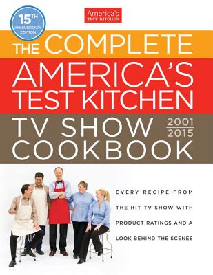 The Complete America's Test Kitchen TV Show Cookbook 2001-2015: Every Recipe from the Hit TV Show with Product Ratings and a Look Behind the Scenes - America's Test Kitchen (Editor), and Tremblay, Carl (Photographer), and Keller, Kennedy (Photographer)