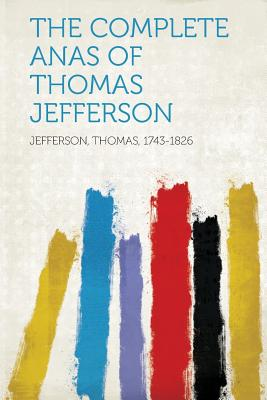 The Complete Anas of Thomas Jefferson - 1743-1826, Jefferson Thomas