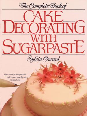 The Complete Book of Cake Decorating with Sugarpaste book ...