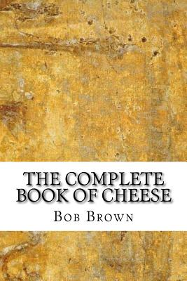 The Complete Book of Cheese - Brown, Bob