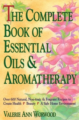 The Complete Book of Essential Oils and Aromatherapy: Over 600 Natural, Non-Toxic and Fragrant Recipes to Create Health Beauty a Safe Home Environment - Worwood, Valerie Ann