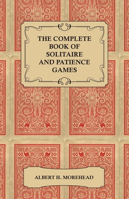 The Complete Book of Solitaire and Patience Games - Morehead, Albert H