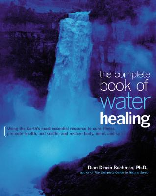The Complete Book of Water Healing: Using the Earth's Most Essential Resource to Cure Illness, Promote Health, and Soothe and Restore Body, Mind, and Spirit - Buchman, Dian Dincin, Ph.D.