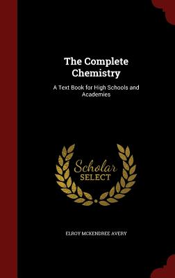 The Complete Chemistry: A Text Book for High Schools and Academies - Avery, Elroy McKendree