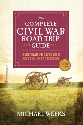 The Complete Civil War Road Trip Guide: More Than 500 Sites from Gettysburg to Vicksburg - Weeks, Michael