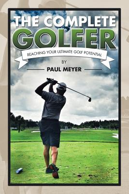 The Complete Golfer: Reaching Your Ultimate Golf Potential - Meyer, Paul