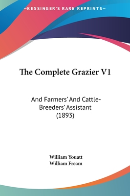 The Complete Grazier V1: And Farmers' and Cattle-Breeders' Assistant (1893) - Youatt, William, and Fream, William (Editor)