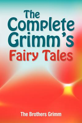 The Complete Grimm's Fairy Tales - Grimm, The Brothers, and Grimm, Jacob Ludwig Carl, and Grimm, Wilhelm