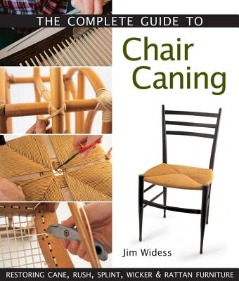 The Complete Guide to Chair Caning: Restoring Cane, Rush, Splint, Wicker & Rattan Furniture - Widess, Jim