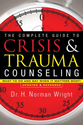 The Complete Guide to Crisis & Trauma Counseling: What to Do and Say When It Matters Most! - Wright, H Norman, Dr.