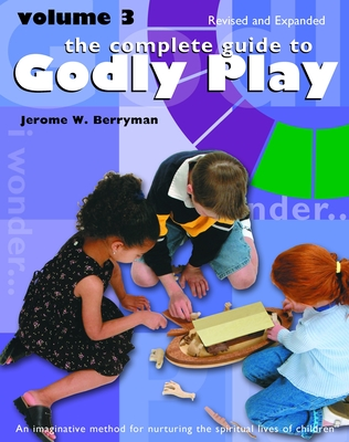 The Complete Guide to Godly Play: Revised and Expanded: Volume 3 - Berryman, Jerome W, and Minor, Cheryl V, and Beales, Rosemary
