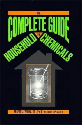 The Complete Guide to Household Chemicals - Palma, Robert J, and Palma, R J, and Espenscheid, Mark