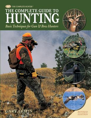 The Complete Guide to Hunting: Basic Techniques for Gun & Bow Hunters - Lewis, Gary