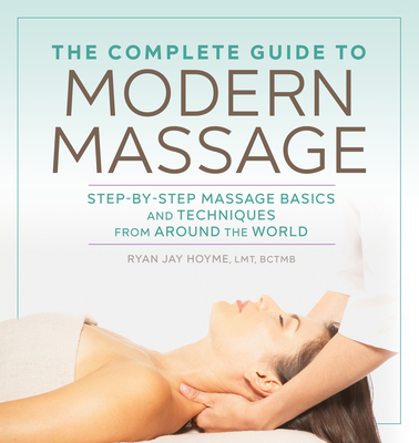 The Complete Guide to Modern Massage: Step-By-Step Massage Basics and Techniques from Around the World - Hoyme, Ryan Jay