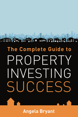 The Complete Guide to Property Investing Success - Bryant, Angela