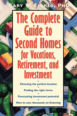 The Complete Guide to Second Homes for Vacations, Retirement, and Investment - Eldred, Gary W
