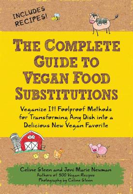The Complete Guide to Vegan Food Substitutions: Veganize It! Foolproof Methods for Transforming Any Dish Into a Delicious New Vegan Favorite - Steen, Celine, and Newman, Joni Marie