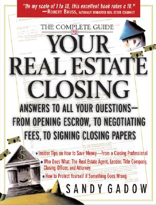 The Complete Guide to Your Real Estate Closing: Answers to All Your Questions-From Opening Escrow, to Negotiating Fees, to Signing the Closing Papers - Gadow, Sandy