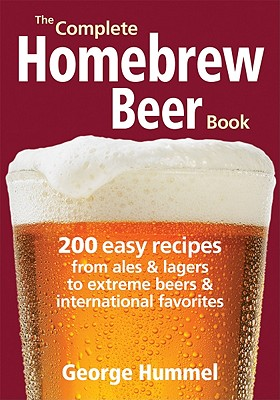 The Complete Homebrew Beer Book: 200 Easy Recipes from Ales and Lagers to Extreme Beers & International Favorites - Hummel, George