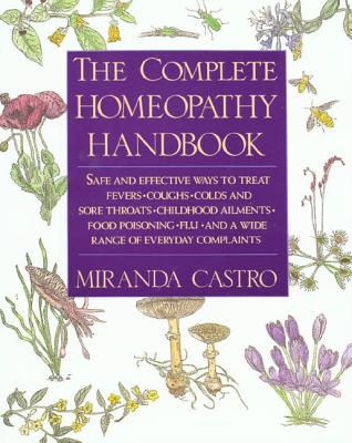 The Complete Homeopathy Handbook: Safe and Effective Ways to Treat Fevers, Coughs, Colds and Sore Throats, Childhood Ailments, Food Poisoning, Flu, and a Wide Range of Everyday Complaints - Castro, Miranda