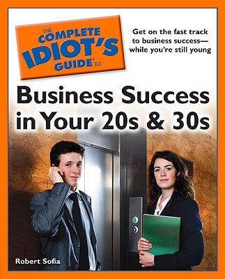 The Complete Idiot's Guide to Business Success in Your 20s and 30s - Sofia, Robert