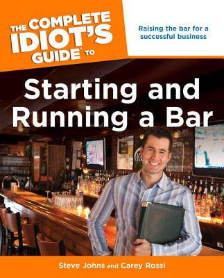The Complete Idiot's Guide to Starting and Running a Bar - Johns, Steven, and Rossi, Carey